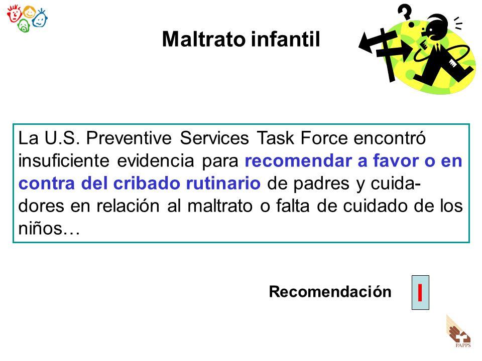 Maltrato infantil La U.S. Preventive Services Task Force encontró insuficiente evidencia para recomendar a favor o en contra del cribado rutinario de