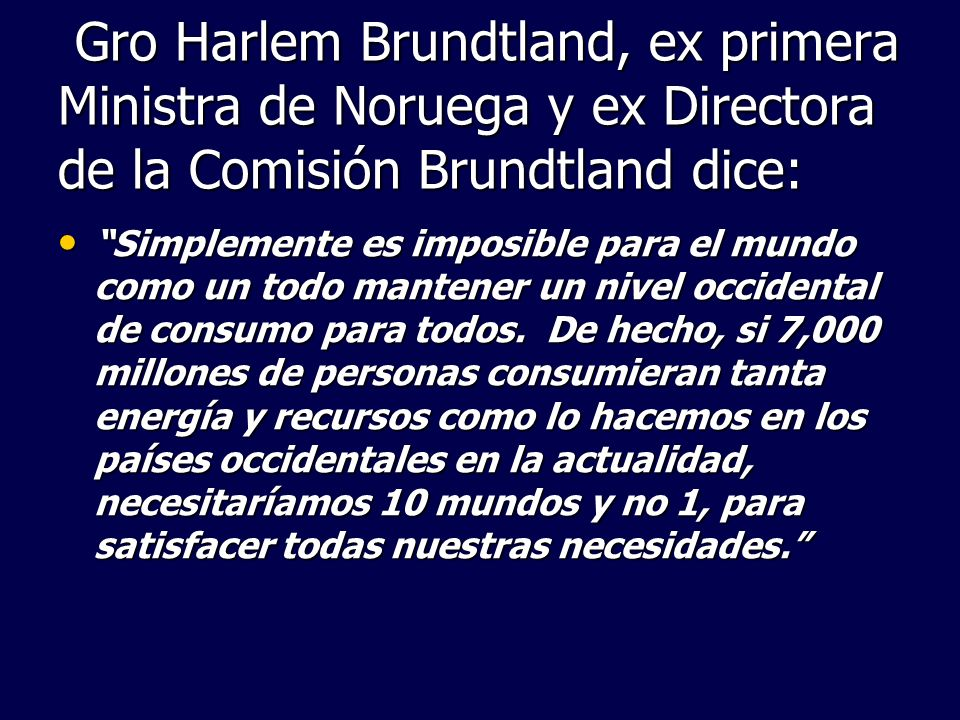 Gro Harlem Brundtland, ex primera Ministra de Noruega y ex Directora de la Comisión Brundtland dice: Gro Harlem Brundtland, ex primera Ministra de Nor