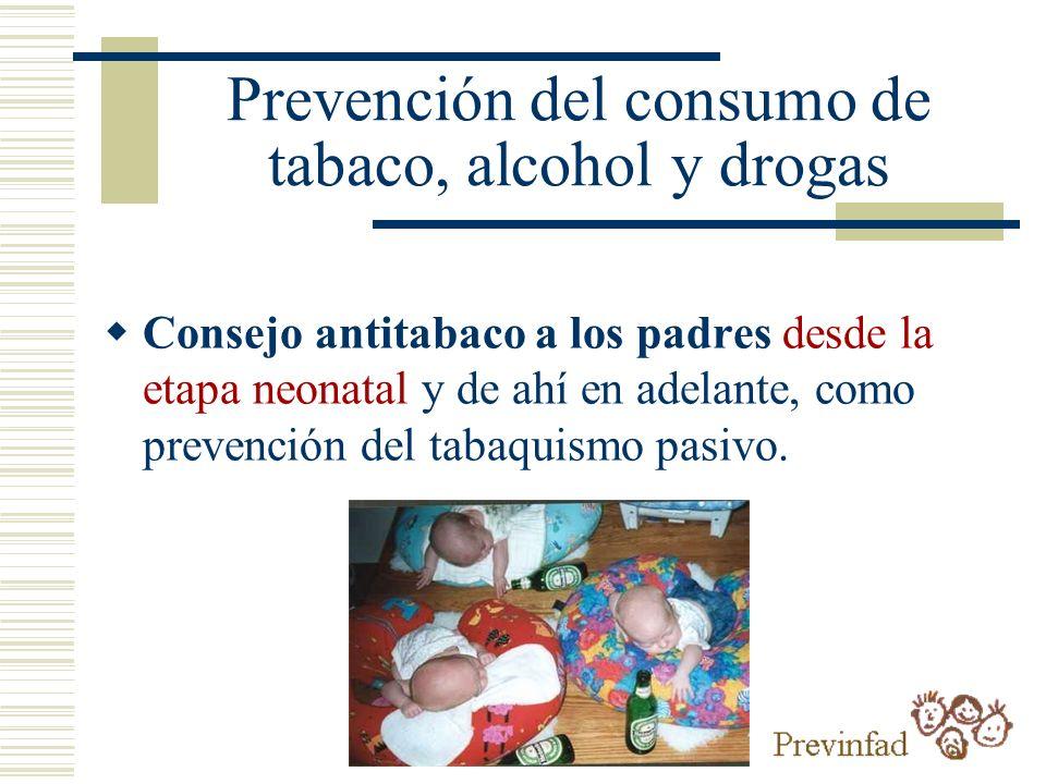 Prevención del consumo de tabaco, alcohol y drogas Consejo antitabaco a los padres desde la etapa neonatal y de ahí en adelante, como prevención del t