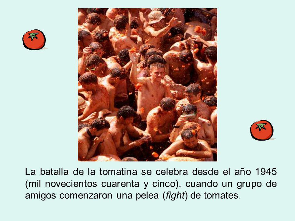 La batalla de la tomatina se celebra desde el año 1945 (mil novecientos cuarenta y cinco), cuando un grupo de amigos comenzaron una pelea (fight) de t