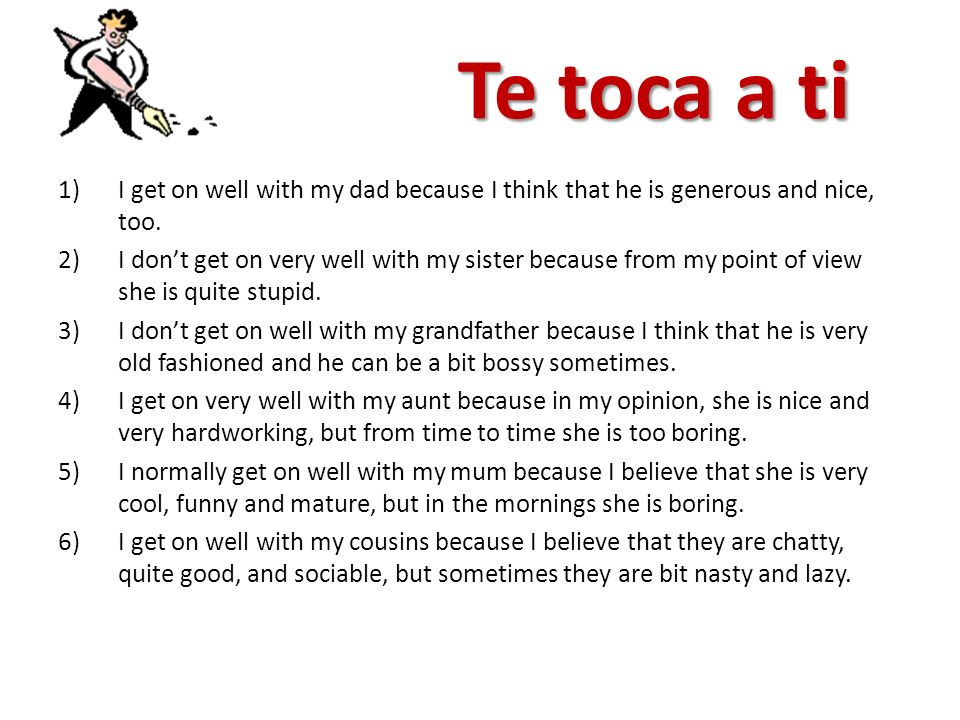 Te toca a ti 1)I get on well with my dad because I think that he is generous and nice, too. 2)I dont get on very well with my sister because from my p