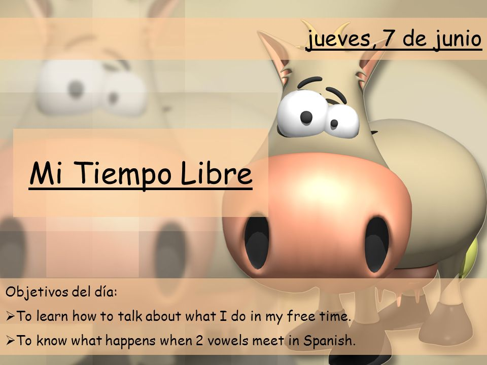 Mi Tiempo Libre Objetivos del día: To learn how to talk about what I do in my free time. To know what happens when 2 vowels meet in Spanish. jueves, 7