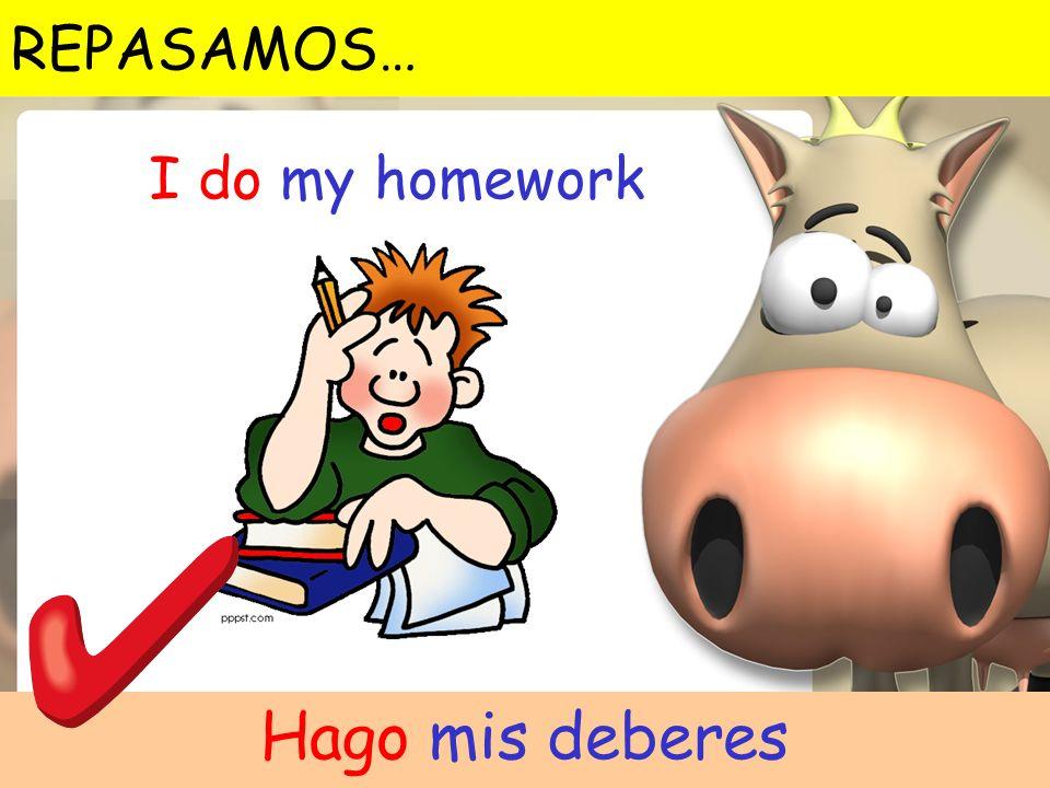 I do my homework Hago mis deberes REPASAMOS…