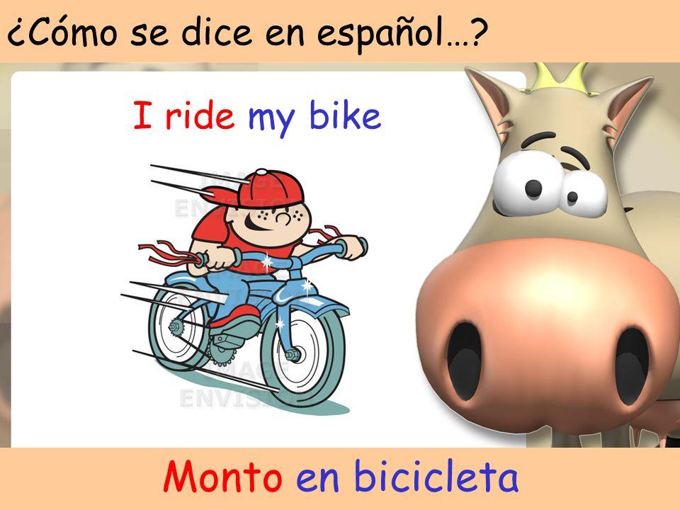 ¿Cómo se dice en español…? I ride my bike Monto en bicicleta