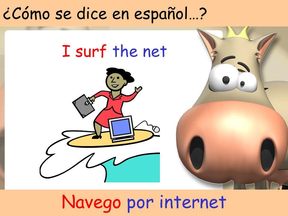 ¿Cómo se dice en español…? I surf the net Navego por internet