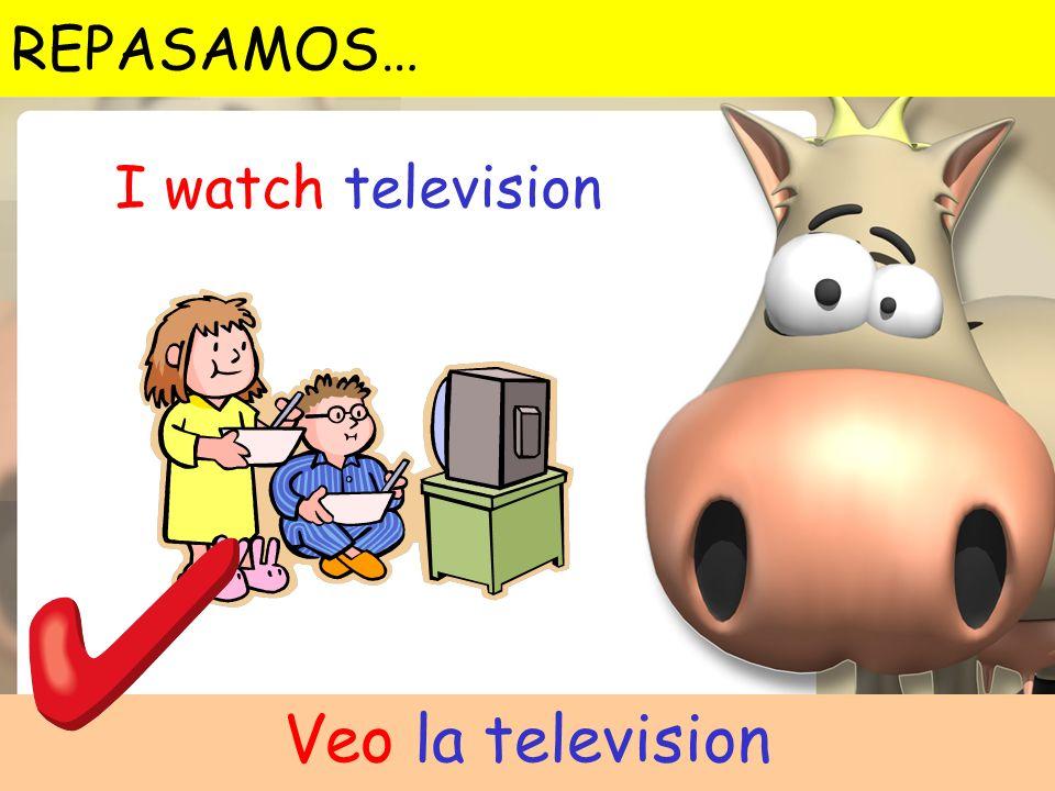 I watch television Veo la television REPASAMOS…