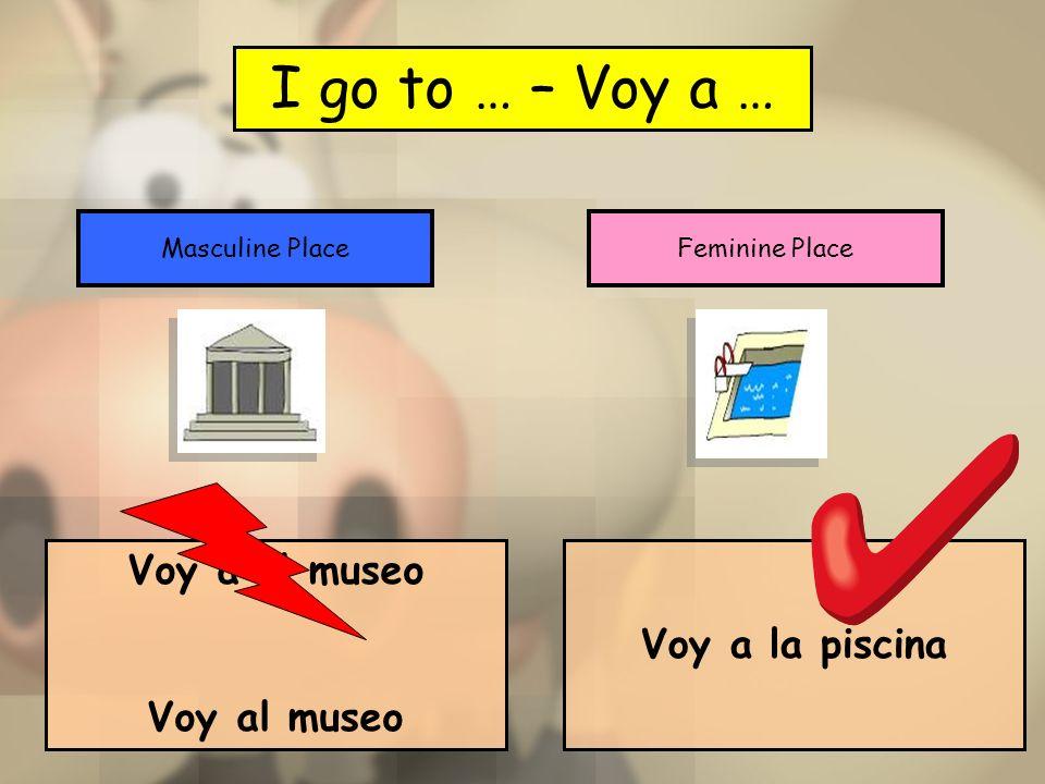 I go to … – Voy a … Masculine PlaceFeminine Place Voy a el museo Voy al museo Voy a la piscina