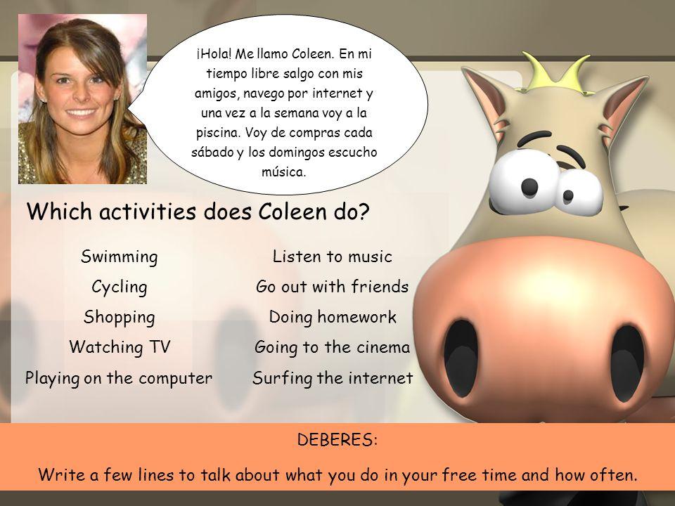 ¡Hola! Me llamo Coleen. En mi tiempo libre salgo con mis amigos, navego por internet y una vez a la semana voy a la piscina. Voy de compras cada sábad