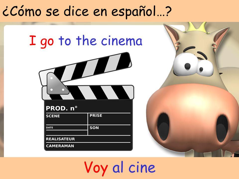 ¿Cómo se dice en español…? I go to the cinema Voy al cine