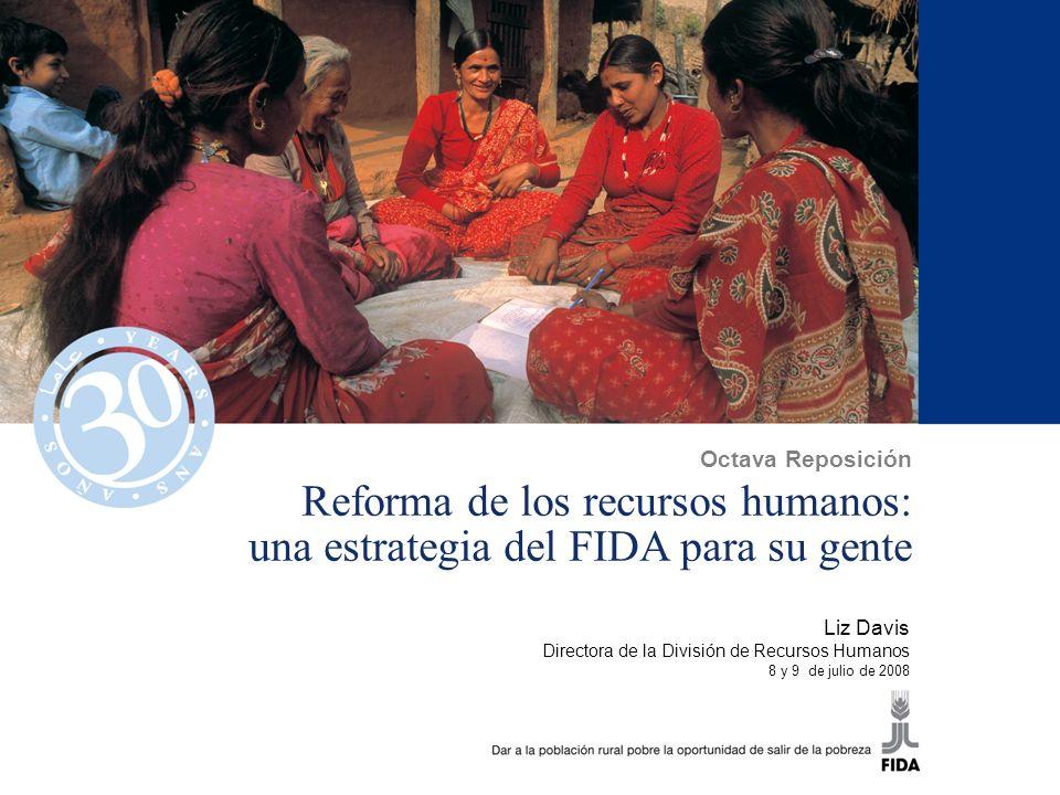 Reforma de los recursos humanos: una estrategia del FIDA para su gente Liz Davis Directora de la División de Recursos Humanos 8 y 9 de julio de 2008 Octava Reposición