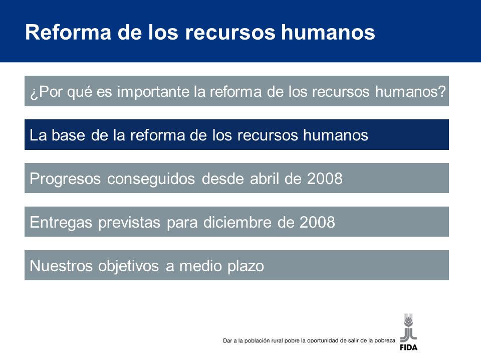 La base de la reforma de los recursos humanos Reconocemos la falta de avances en determinados aspectos de la reforma de los recursos humanos Sin embargo, se ha realizado una labor importante e innovadora en la esfera de la gestión de los recursos humanos -los insumos de desarrollo y capacitación para apoyar la presencia en los países -la elaboración de los valores fundamentales del FIDA -la evaluación transparente de los dirigentes del FIDA utilizando el sistema de 360 grados -la realización de una encuesta del personal y el seguimiento de los asuntos planteados -la reanudación del proceso institucional de orientación inicial -la inversión en procedimientos facilitados electrónicamente, entre ellos las nóminas en línea