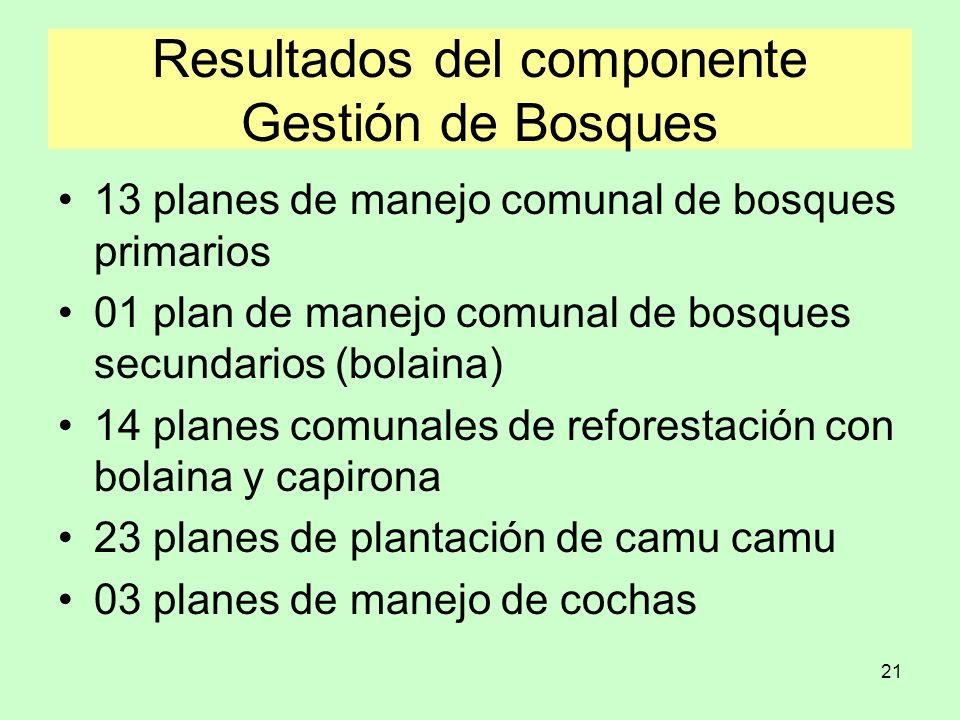 21 Resultados del componente Gestión de Bosques 13 planes de manejo comunal de bosques primarios 01 plan de manejo comunal de bosques secundarios (bol