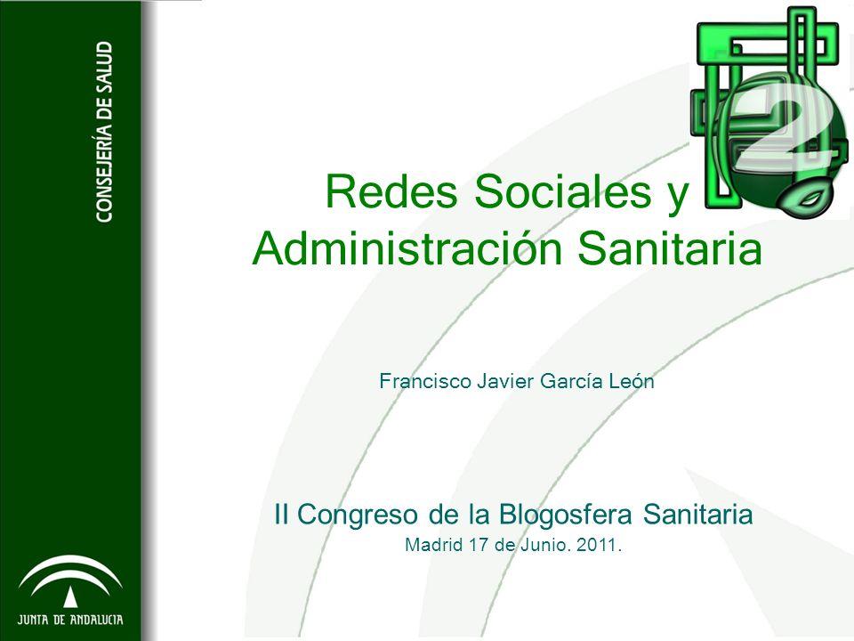 Redes Sociales y Administración Sanitaria Francisco Javier García León II Congreso de la Blogosfera Sanitaria Madrid 17 de Junio. 2011.