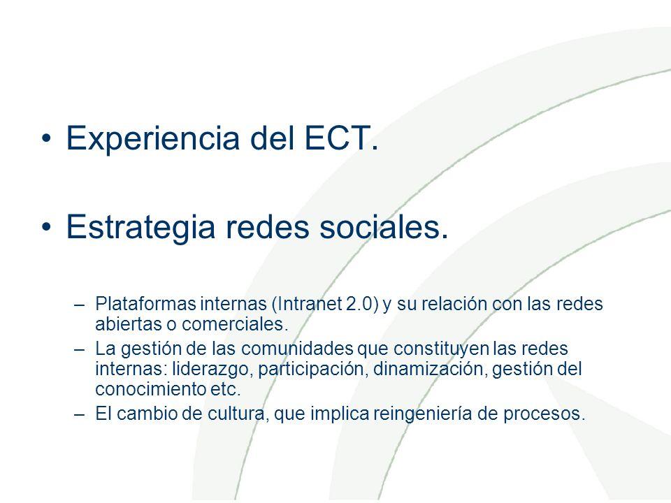 Experiencia del ECT. Estrategia redes sociales. –Plataformas internas (Intranet 2.0) y su relación con las redes abiertas o comerciales. –La gestión d