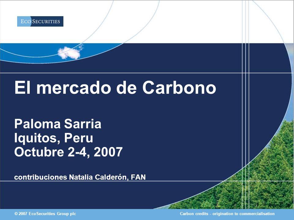 Carbon credits - origination to commercialisation© 2007 EcoSecurities Group plc El mercado de Carbono Paloma Sarria Iquitos, Peru Octubre 2-4, 2007 co