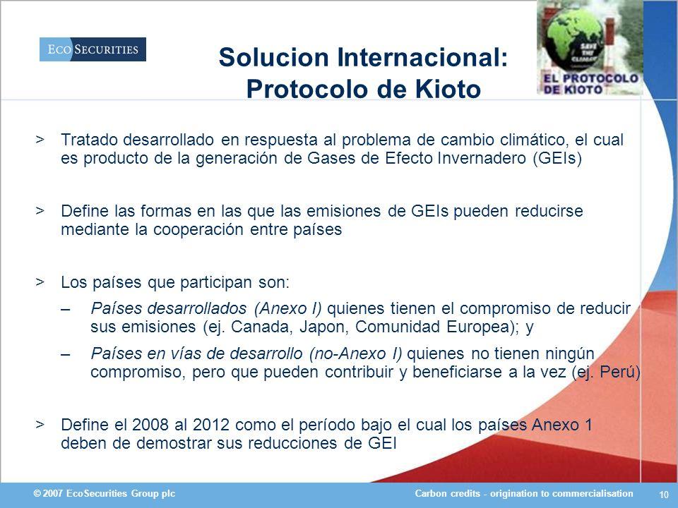 Carbon credits - origination to commercialisation© 2007 EcoSecurities Group plc 10 Solucion Internacional: Protocolo de Kioto >Tratado desarrollado en