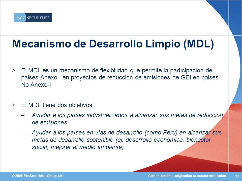 Carbon credits - origination to commercialisation© 2007 EcoSecurities Group plc 13 Mecanismo de Desarrollo Limpio (MDL) >El MDL es un mecanismo de fle