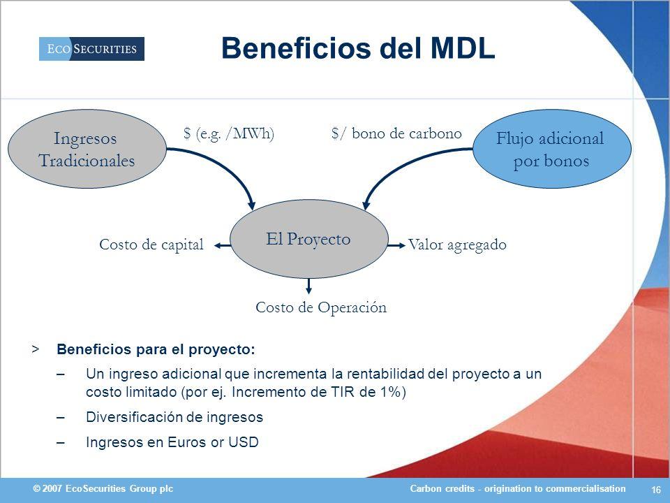 Carbon credits - origination to commercialisation© 2007 EcoSecurities Group plc 16 Beneficios del MDL Ingresos Tradicionales Flujo adicional por bonos