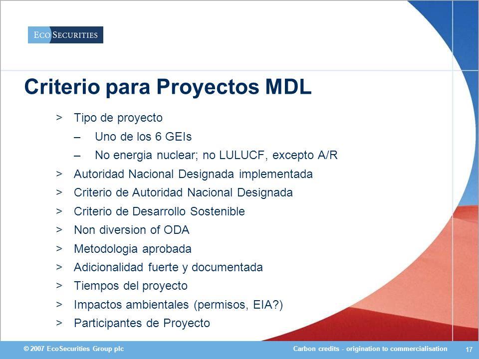 Carbon credits - origination to commercialisation© 2007 EcoSecurities Group plc 17 Criterio para Proyectos MDL >Tipo de proyecto –Uno de los 6 GEIs –N