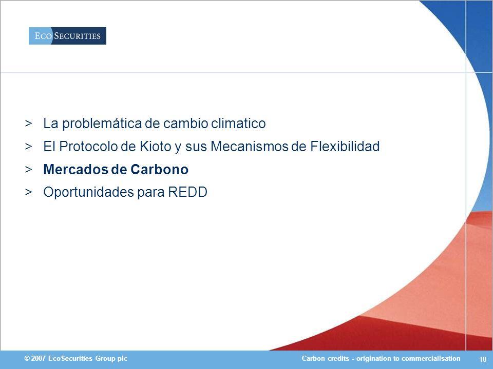 Carbon credits - origination to commercialisation© 2007 EcoSecurities Group plc 18 >La problemática de cambio climatico >El Protocolo de Kioto y sus M