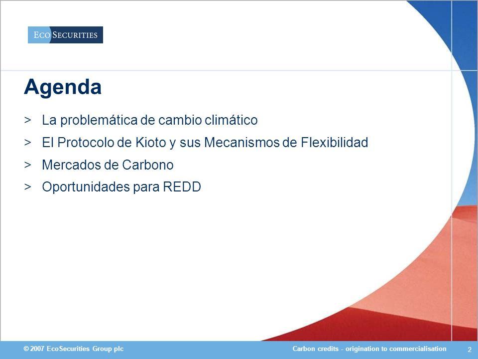 Carbon credits - origination to commercialisation© 2007 EcoSecurities Group plc 3 >La problemática de cambio climático >El Protocolo de Kioto y sus Mecanismos de Flexibilidad >Mercados de Carbono >Oportunidades para REDD