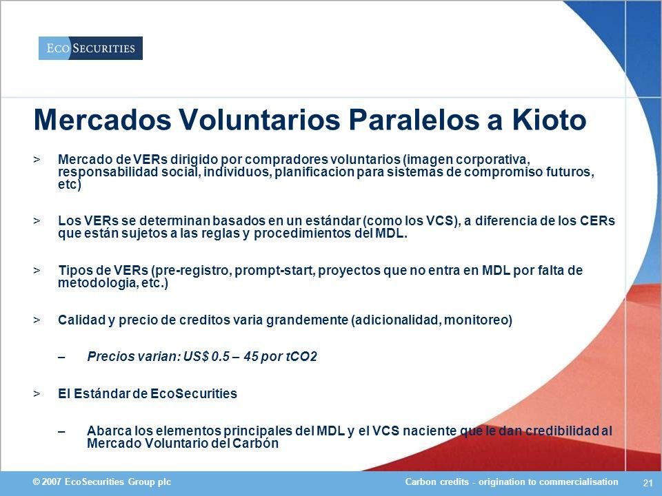 Carbon credits - origination to commercialisation© 2007 EcoSecurities Group plc 21 Mercados Voluntarios Paralelos a Kioto >Mercado de VERs dirigido po