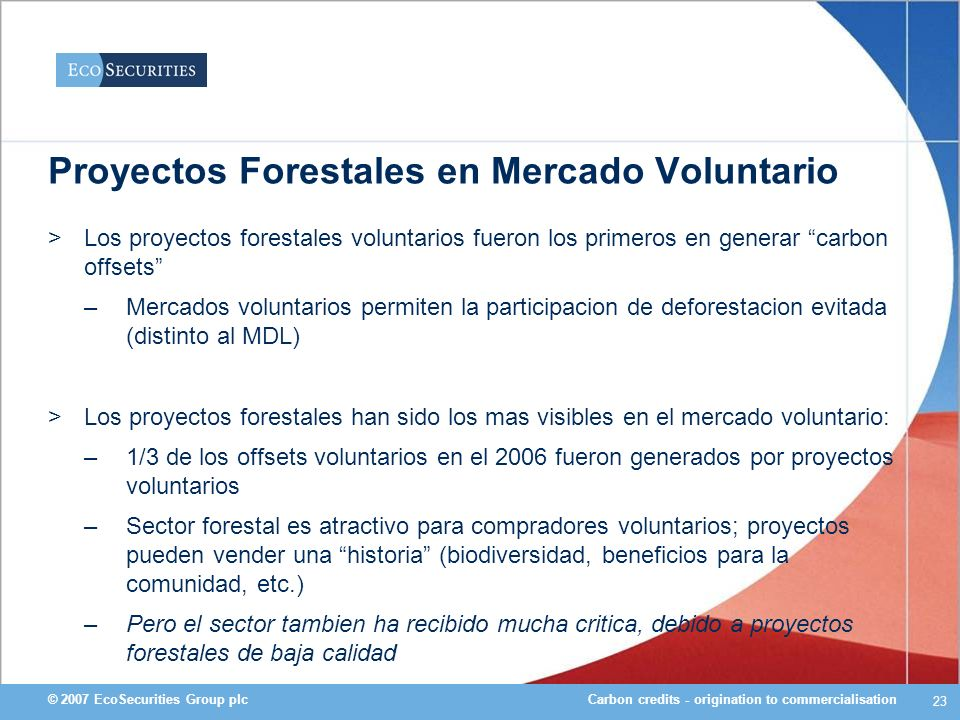 Carbon credits - origination to commercialisation© 2007 EcoSecurities Group plc 23 Proyectos Forestales en Mercado Voluntario >Los proyectos forestale