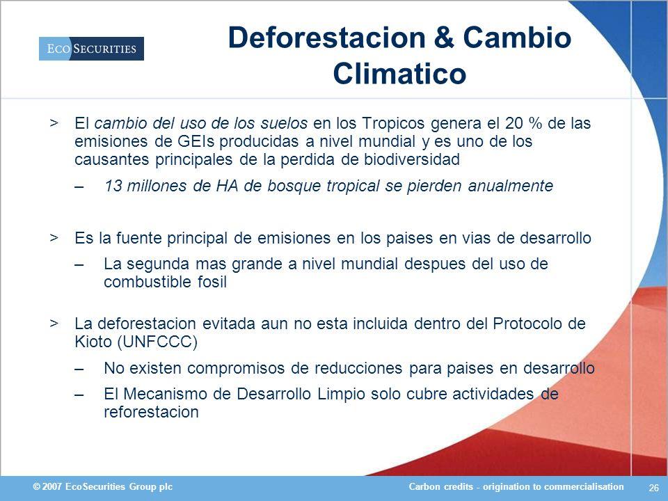 Carbon credits - origination to commercialisation© 2007 EcoSecurities Group plc 26 Deforestacion & Cambio Climatico >El cambio del uso de los suelos e