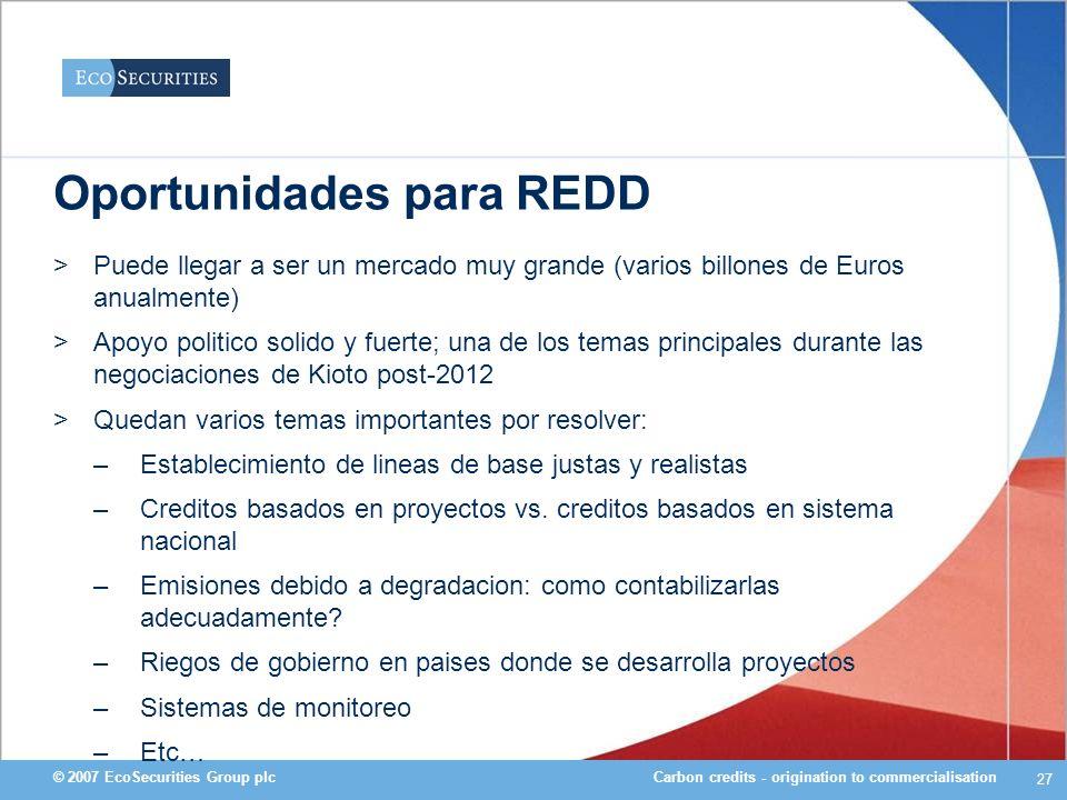 Carbon credits - origination to commercialisation© 2007 EcoSecurities Group plc 27 Oportunidades para REDD >Puede llegar a ser un mercado muy grande (