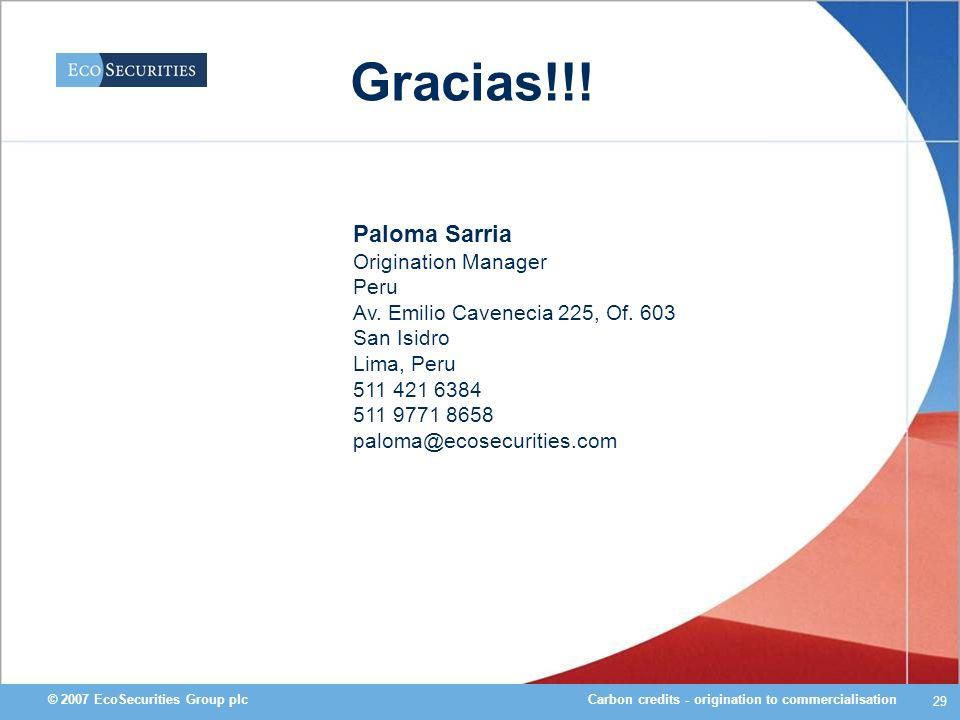 Carbon credits - origination to commercialisation© 2007 EcoSecurities Group plc 29 Gracias!!! Paloma Sarria Origination Manager Peru Av. Emilio Cavene