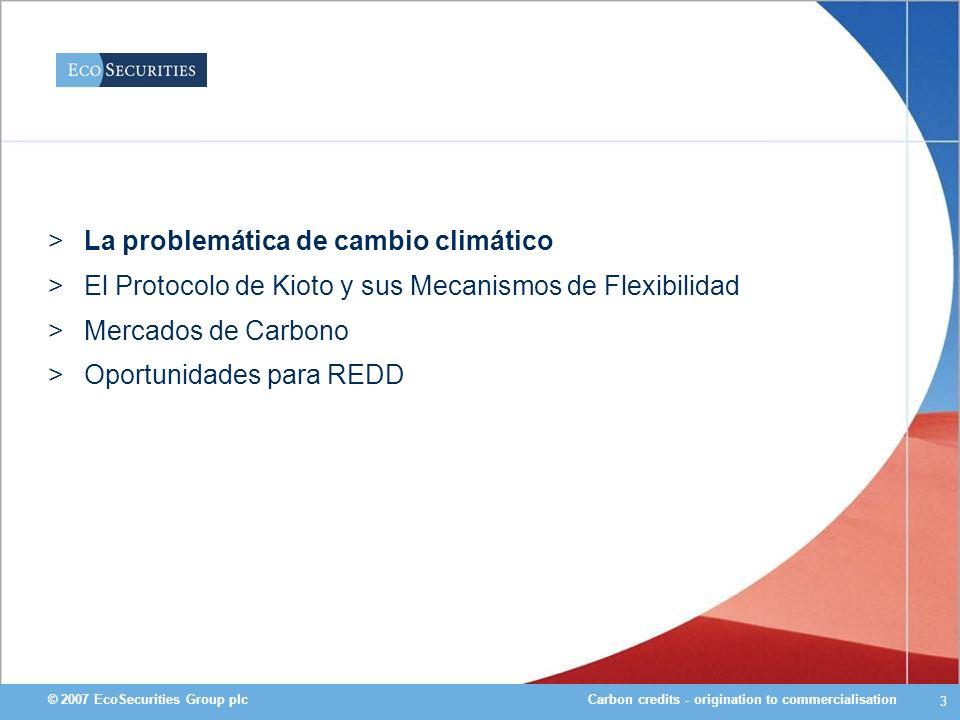 Carbon credits - origination to commercialisation© 2007 EcoSecurities Group plc 24 Valor de Mercado y Precios 10 - 18 Mercado voluntario – Deforestacion evitada 0.5 - 45 Mercado voluntario - Reforestacion 3.3 Chicago Climate Exchange (CCX) 11.3 NSW GGAS (Australia) 4 MDL Precios pagados (US$/ t CO2) Mercado Valor del Mercado de Carbono (US$ Millones) MDL forestal tiene valor de US$ 0.1 millones Forestal voluntario tiene valor de US$ 13.3 millones Mercados de Kioto (no MDL) $24,000 Mercados Voluntarios $ 92 Mercados MDL (Kioto) $8,000