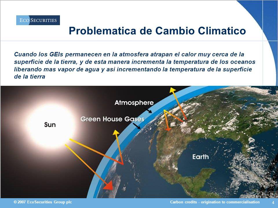 Carbon credits - origination to commercialisation© 2007 EcoSecurities Group plc 5 Causas del Problema >Los principales Gases de Efecto Invernadero que conllevan al problema de la capa de ozono son: -CO 2 -CH 4 -N 2 O -HFCs -PFCs -SF 6 >El cambio climático debido a actividades humanas es un hecho; estas principalmente producen Metano y Dióxido de Carbono.