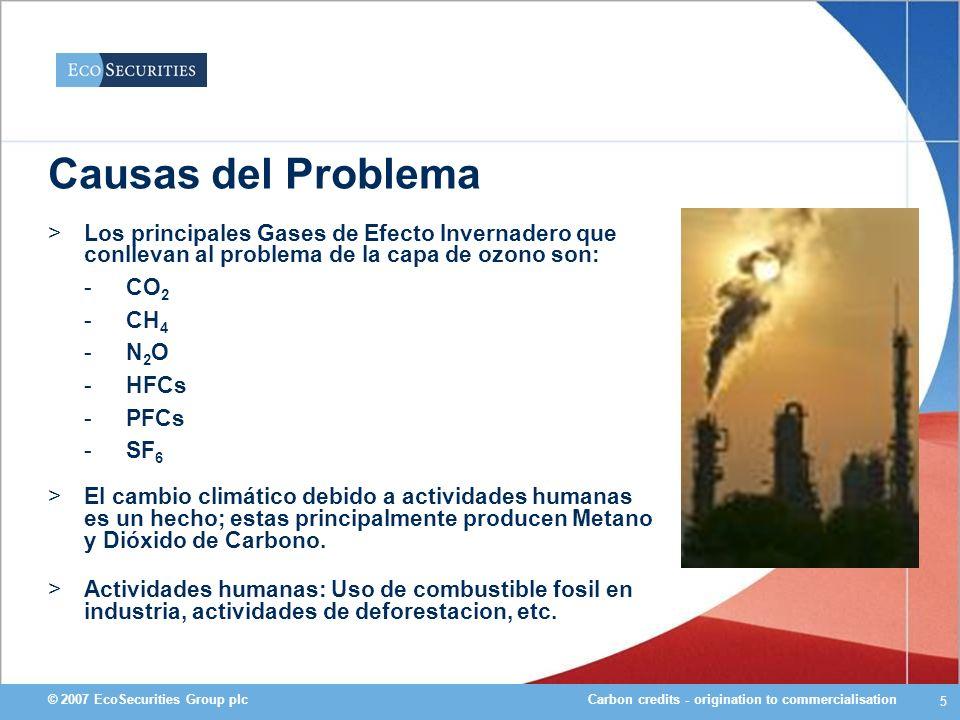 Carbon credits - origination to commercialisation© 2007 EcoSecurities Group plc 26 Deforestacion & Cambio Climatico >El cambio del uso de los suelos en los Tropicos genera el 20 % de las emisiones de GEIs producidas a nivel mundial y es uno de los causantes principales de la perdida de biodiversidad –13 millones de HA de bosque tropical se pierden anualmente >Es la fuente principal de emisiones en los paises en vias de desarrollo –La segunda mas grande a nivel mundial despues del uso de combustible fosil >La deforestacion evitada aun no esta incluida dentro del Protocolo de Kioto (UNFCCC) –No existen compromisos de reducciones para paises en desarrollo –El Mecanismo de Desarrollo Limpio solo cubre actividades de reforestacion