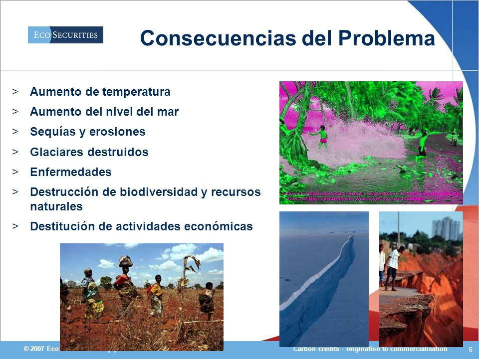 Carbon credits - origination to commercialisation© 2007 EcoSecurities Group plc 6 Consecuencias del Problema >Aumento de temperatura >Aumento del nive