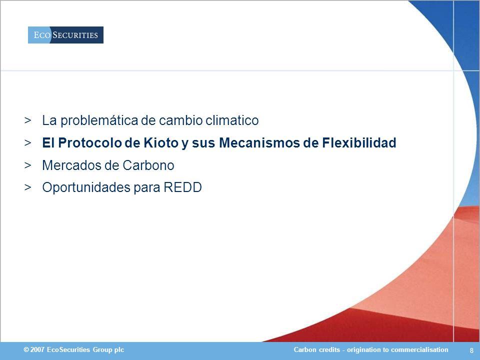 Carbon credits - origination to commercialisation© 2007 EcoSecurities Group plc 9 Respuesta Internacional: El Régimen Climático Internacional 1992 Conferencia UNCED en Rio de Janeiro 1992 => Convención Marco de las Naciones Unidas sobre el Cambio Climático (CMNUCC) 1997 3ra.