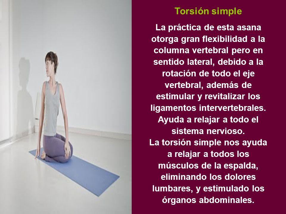 Torsión simple La práctica de esta asana otorga gran flexibilidad a la columna vertebral pero en sentido lateral, debido a la rotación de todo el eje vertebral, además de estimular y revitalizar los ligamentos intervertebrales.