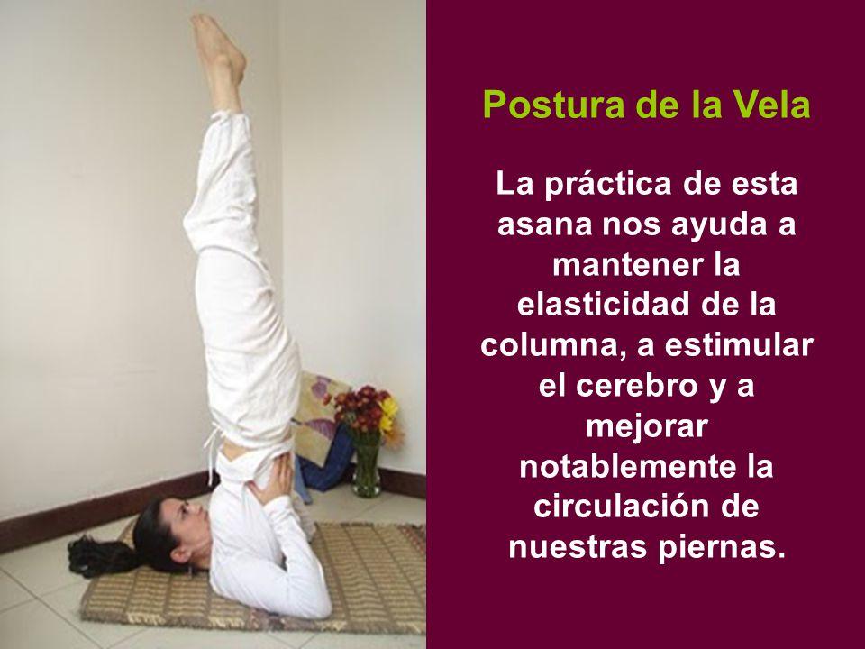 Postura de la Vela La práctica de esta asana nos ayuda a mantener la elasticidad de la columna, a estimular el cerebro y a mejorar notablemente la circulación de nuestras piernas.