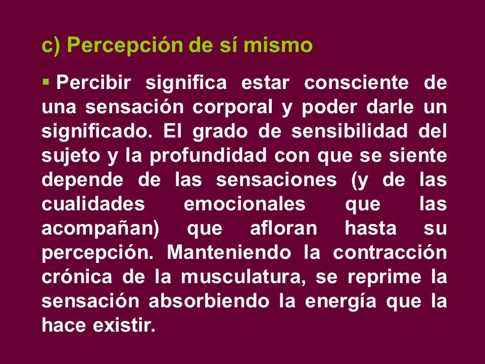 c) Percepción de sí mismo  Percibir significa estar consciente de una sensación corporal y poder darle un significado.