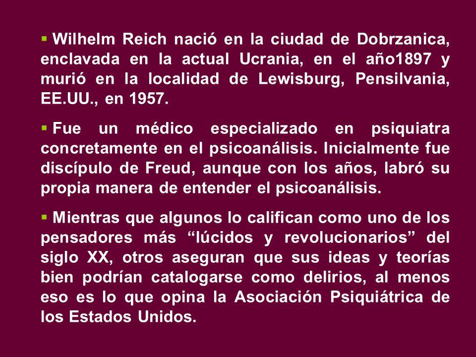  Wilhelm Reich nació en la ciudad de Dobrzanica, enclavada en la actual Ucrania, en el año1897 y murió en la localidad de Lewisburg, Pensilvania, EE.UU., en 1957.