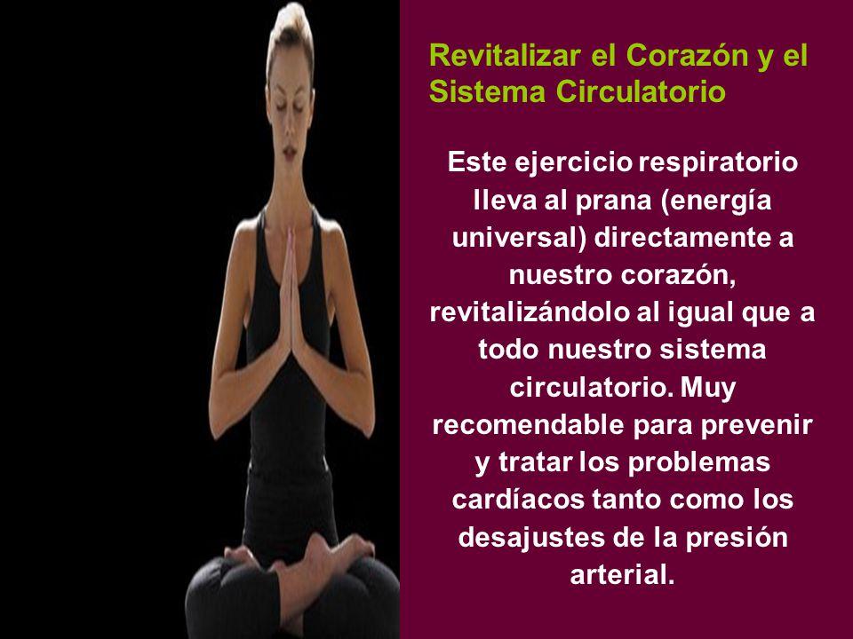 Revitalizar el Corazón y el Sistema Circulatorio Este ejercicio respiratorio lleva al prana (energía universal) directamente a nuestro corazón, revitalizándolo al igual que a todo nuestro sistema circulatorio.