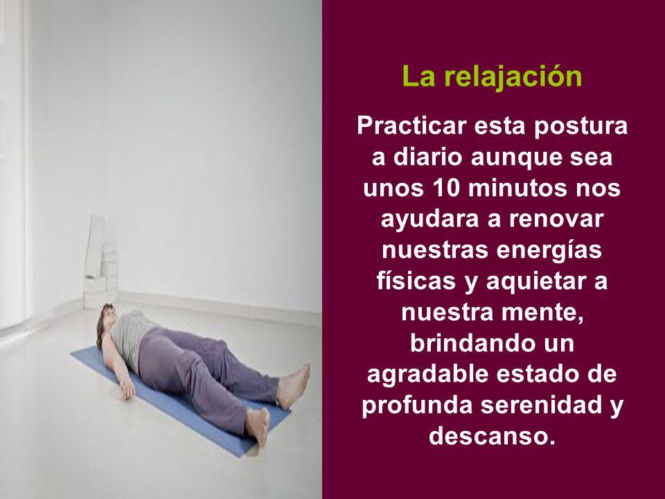 La relajación Practicar esta postura a diario aunque sea unos 10 minutos nos ayudara a renovar nuestras energías físicas y aquietar a nuestra mente, brindando un agradable estado de profunda serenidad y descanso.