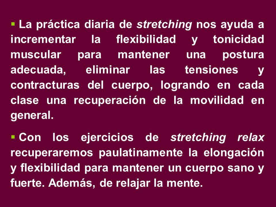  La práctica diaria de stretching nos ayuda a incrementar la flexibilidad y tonicidad muscular para mantener una postura adecuada, eliminar las tensiones y contracturas del cuerpo, logrando en cada clase una recuperación de la movilidad en general.