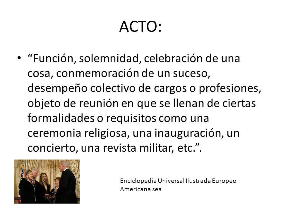 """ACTO: """"Función, solemnidad, celebración de una cosa, conmemoración de un suceso, desempeño colectivo de cargos o profesiones, objeto de reunión en que"""