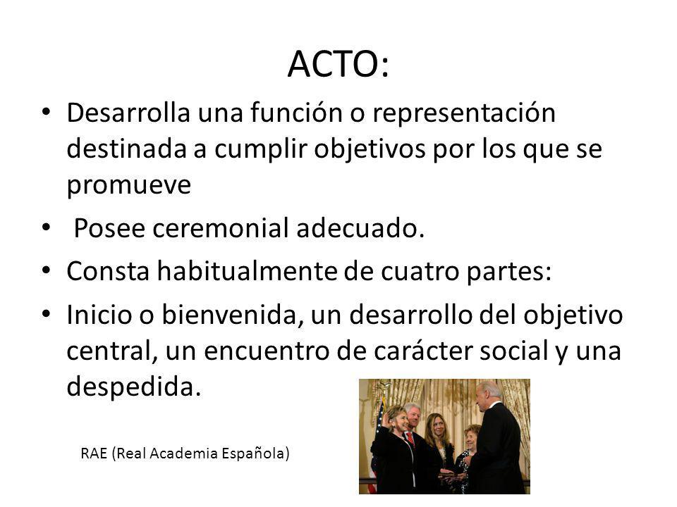 ACTO: Desarrolla una función o representación destinada a cumplir objetivos por los que se promueve Posee ceremonial adecuado. Consta habitualmente de