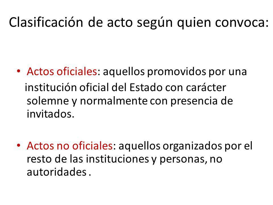 Clasificación de acto según quien convoca: Actos oficiales: aquellos promovidos por una institución oficial del Estado con carácter solemne y normalme