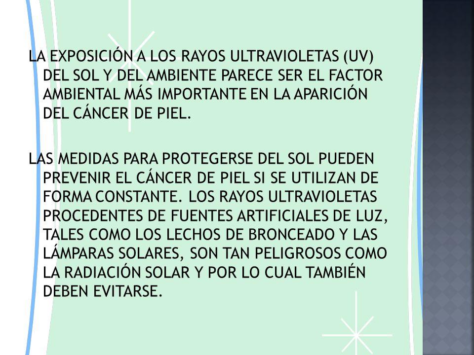 SU PRINCIPAL FACTOR DE RIESGO PARA DESARROLLAR UN CANCER EN LA PIEL SON LO LLAMADOS ULTRA VIOLETAS PROCEDENTES DELA LUZ SOLAR, QUE PRODUCEN MUTACIONES