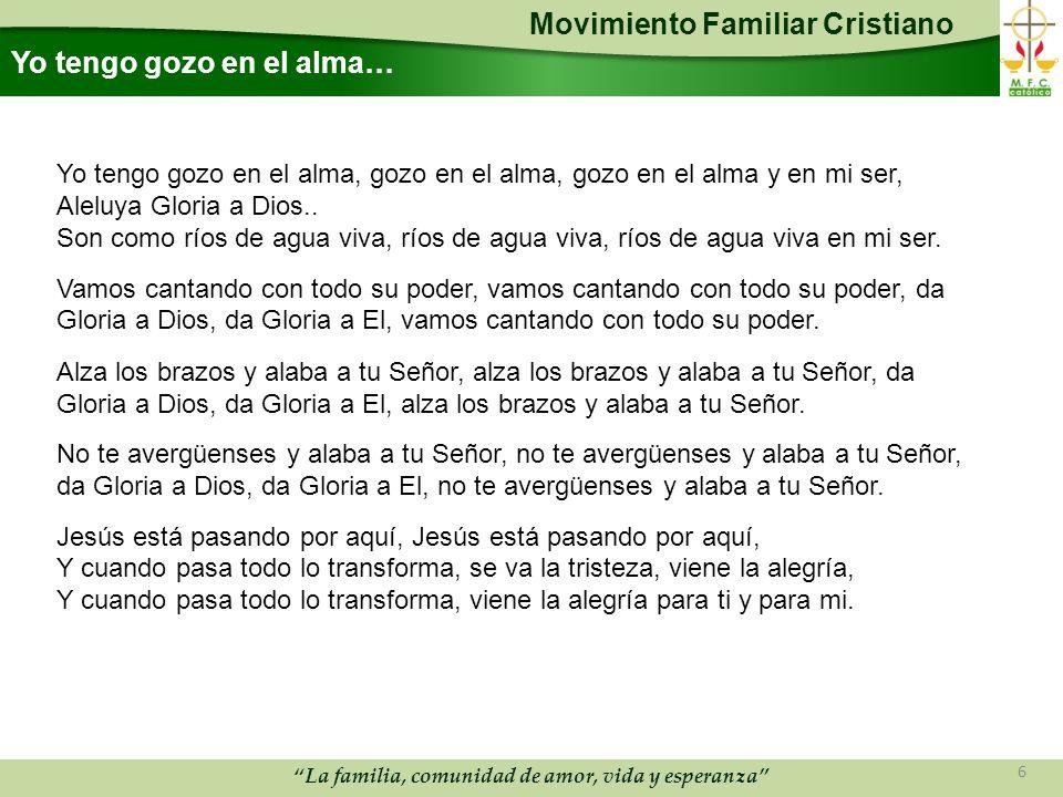 Movimiento Familiar Cristiano La familia, comunidad de amor, vida y esperanza Yo tengo gozo en el alma… Yo tengo gozo en el alma, gozo en el alma, gozo en el alma y en mi ser, Aleluya Gloria a Dios..