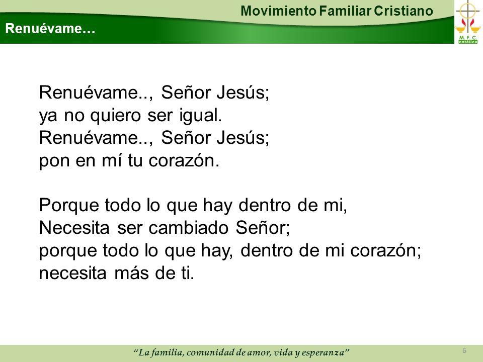 Movimiento Familiar Cristiano La familia, comunidad de amor, vida y esperanza Renuévame… Renuévame.., Señor Jesús; ya no quiero ser igual.
