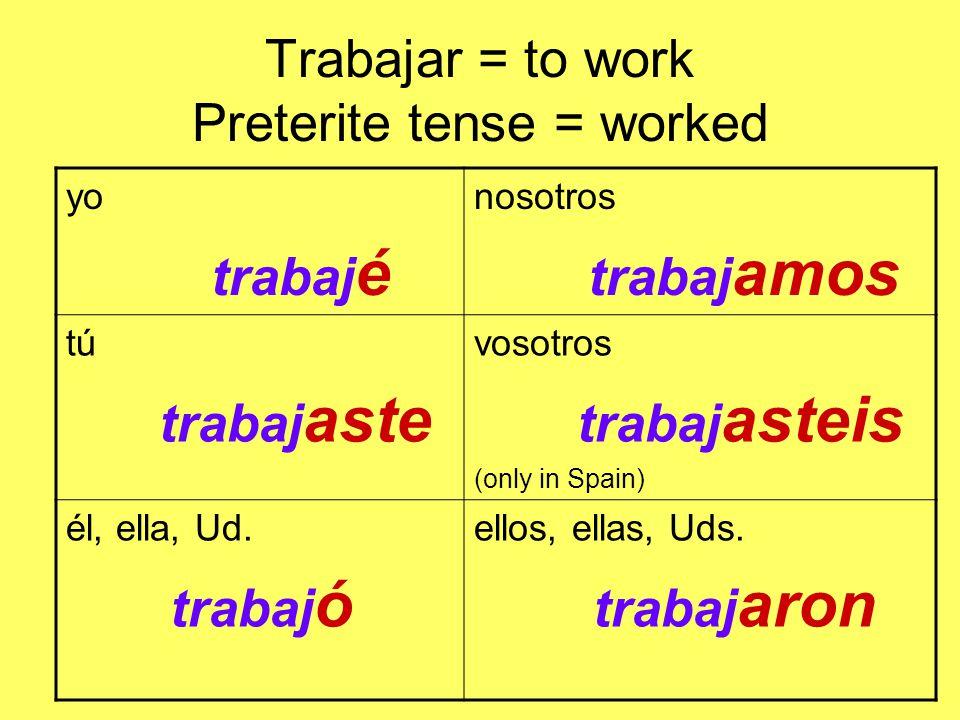 Trabajar = to work Preterite tense = worked yo trabaj é nosotros trabaj amos tú trabaj aste vosotros trabaj asteis (only in Spain) él, ella, Ud.