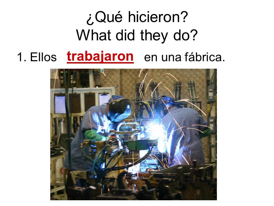 ¿Qué hicieron? What did they do? 1. Ellos en una f ábrica. trabajaron